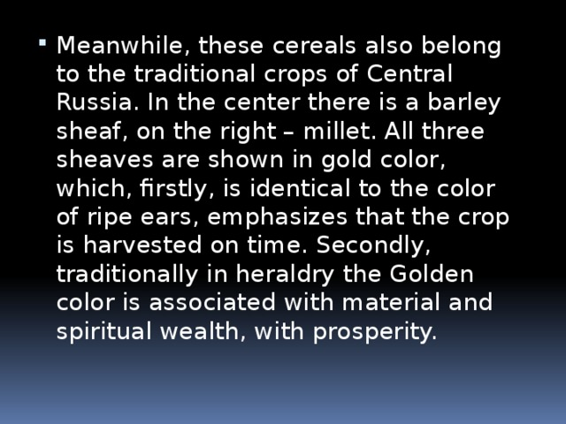 Meanwhile, these cereals also belong to the traditional crops of Central Russia. In the center there is a barley sheaf, on the right – millet. All three sheaves are shown in gold color, which, firstly, is identical to the color of ripe ears, emphasizes that the crop is harvested on time. Secondly, traditionally in heraldry the Golden color is associated with material and spiritual wealth, with prosperity.