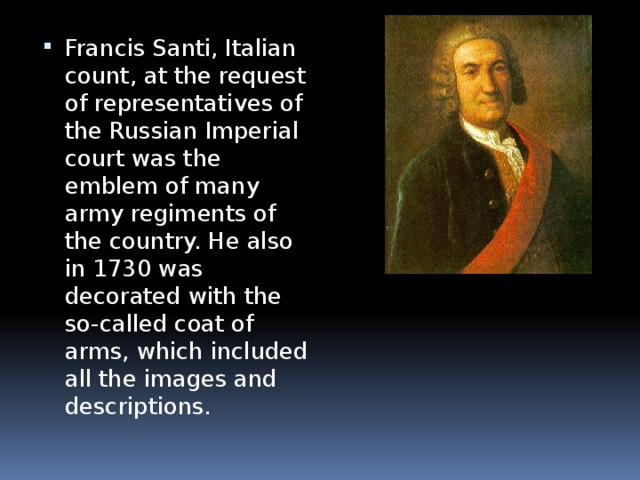 Francis Santi, Italian count, at the request of representatives of the Russian Imperial court was the emblem of many army regiments of the country. He also in 1730 was decorated with the so-called coat of arms, which included all the images and descriptions.