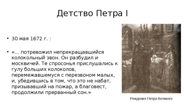 Детство Петра I 30 мая 1672 г. : «… потревожил непрекращавшийся колокольный звон. Он разбудил и москвичей. Те спросонья прислушались к гулу больших колоколов, перемежавшемуся с перезвоном малых, и, убедившись в том, что это не набат, призывавший на пожар, а благовест, продолжили прерванный сон.» Рождение Петра Великого