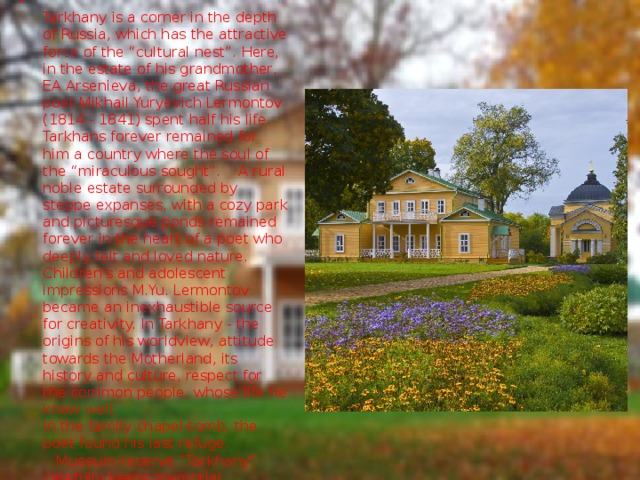 """Tarkhany is a corner in the depth of Russia, which has the attractive force of the """"cultural nest"""". Here, in the estate of his grandmother, EA Arsenieva, the great Russian poet Mikhail Yuryevich Lermontov (1814 - 1841) spent half his life. Tarkhans forever remained for him a country where the soul of the """"miraculous sought"""". A rural noble estate surrounded by steppe expanses, with a cozy park and picturesque ponds remained forever in the heart of a poet who deeply felt and loved nature. Children's and adolescent impressions M.Yu. Lermontov became an inexhaustible source for creativity. In Tarkhany - the origins of his worldview, attitude towards the Motherland, its history and culture, respect for the common people, whose life he knew well.  In the family chapel-tomb, the poet found his last refuge. Museum-reserve"""