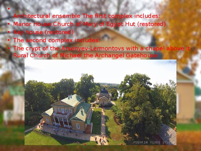 Architectural ensemble The first complex includes: Manor House Church of Mary of Egypt Hut (restored) Key house (restored) The second complex includes: The crypt of the Arsenyev-Lermontovs with a chapel above it Rural Church of Michael the Archangel Gatehouse