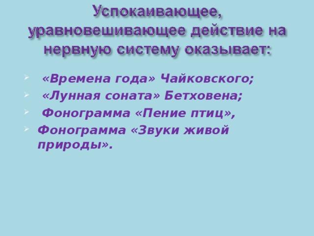 «Времена года» Чайковского;  «Лунная соната» Бетховена;  Фонограмма «Пение птиц», Фонограмма «Звуки живой природы».