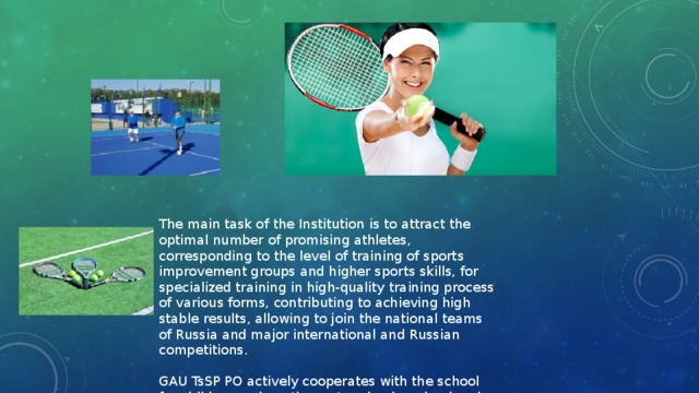 The main task of the Institution is to attract the optimal number of promising athletes, corresponding to the level of training of sports improvement groups and higher sports skills, for specialized training in high-quality training process of various forms, contributing to achieving high stable results, allowing to join the national teams of Russia and major international and Russian competitions. GAU TsSP PO actively cooperates with the school for children and youth sports schools, school and sport school where the reserve comes from.