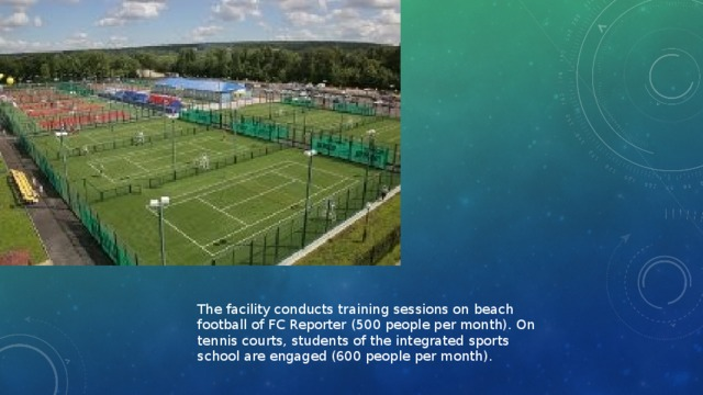 The facility conducts training sessions on beach football of FC Reporter (500 people per month). On tennis courts, students of the integrated sports school are engaged (600 people per month).