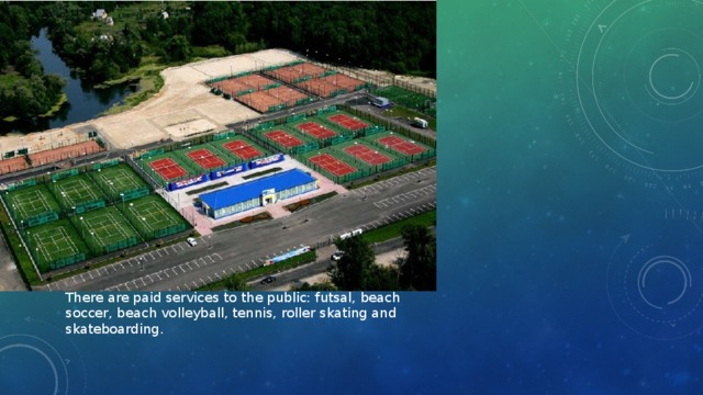 There are paid services to the public: futsal, beach soccer, beach volleyball, tennis, roller skating and skateboarding.