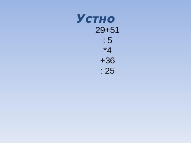 Устно 29+51 : 5 *4 +36 : 25
