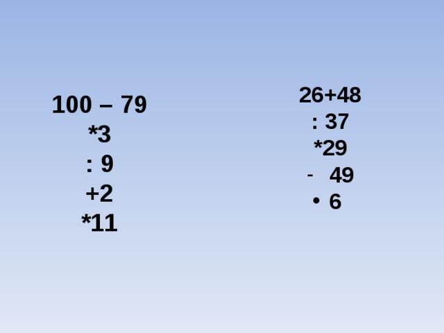 26+48 : 37 *29  49 6  100 – 79 *3 : 9 +2 *11