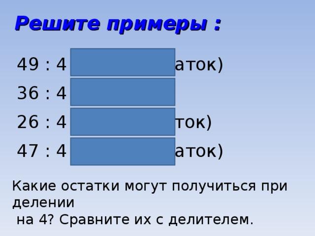 Решите примеры : 49 : 4 = 12 (1 остаток) 36 : 4 = 9 26 : 4 = 6 (2 остаток) 47 : 4 = 11 (3 остаток) Какие остатки могут получиться при делении  на 4? Сравните их с делителем.