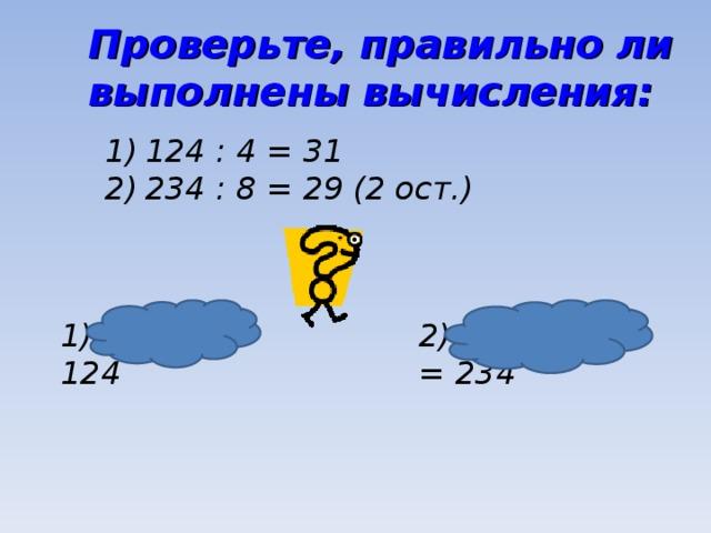 Проверьте, правильно ли выполнены вычисления: 124 : 4 = 31 234 : 8 = 29 (2 ост.) 1) 31 ∙ 4 = 124 2) 29 ∙ 8 + 2 = 234