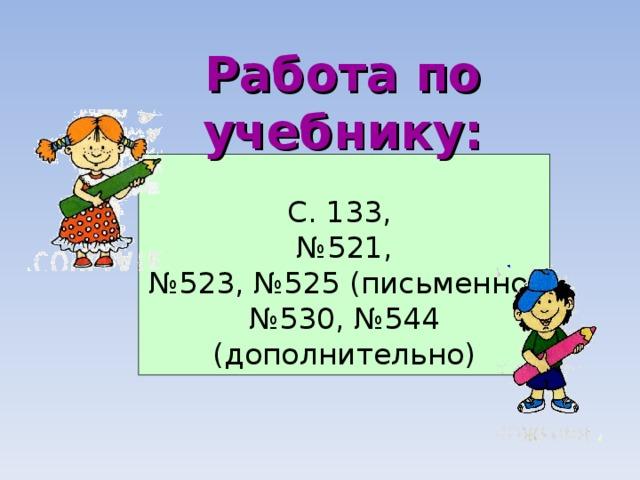 Работа по учебнику: С. 133, № 521, № 523, №525 (письменно) № 530, №544 (дополнительно)