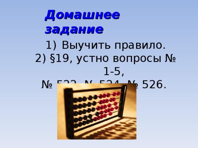 Домашнее задание Выучить правило. 2) §19, устно вопросы № 1-5, № 522, № 524, № 526.