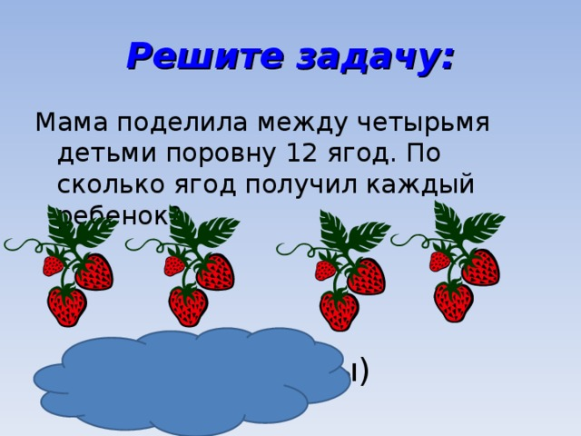 Решите задачу: Мама поделила между четырьмя детьми поровну 12 ягод. По сколько ягод получил каждый ребенок? 12 : 4 = 3(ягоды)