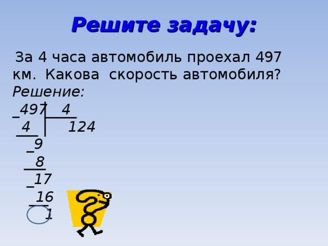 Решите задачу:  За 4 часа автомобиль проехал 497 км.  Какова скорость автомобиля? Решение: _ 497 4  4 124  _9  8  _17  16  1