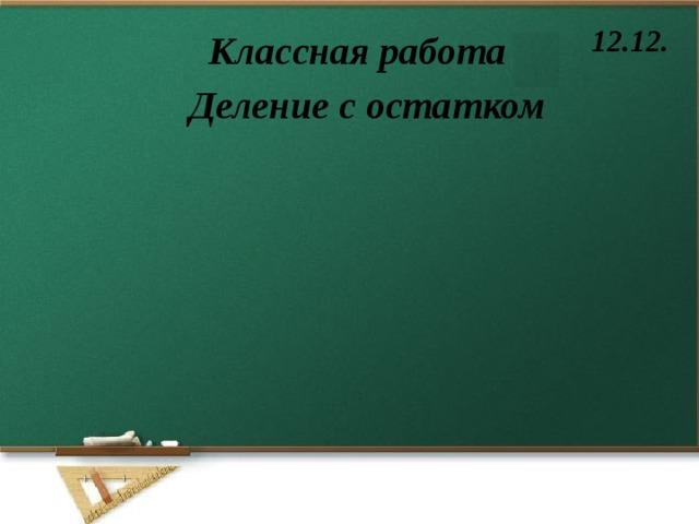 12.12. Классная работа Деление с остатком
