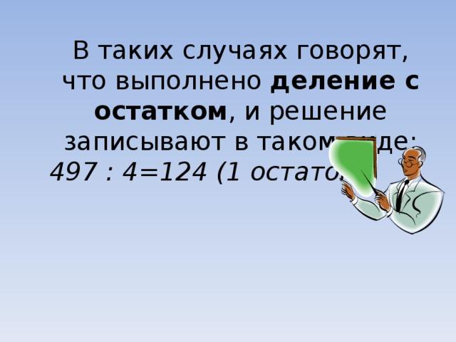 В таких случаях говорят, что выполнено деление с остатком , и решение записывают в таком виде: 497 : 4=124 (1 остаток)