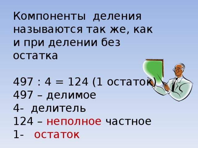 Компоненты деления называются так же, как и при делении без остатка 497 : 4 = 124 (1 остаток) 497 – делимое - делитель 124 – неполное частное - остаток