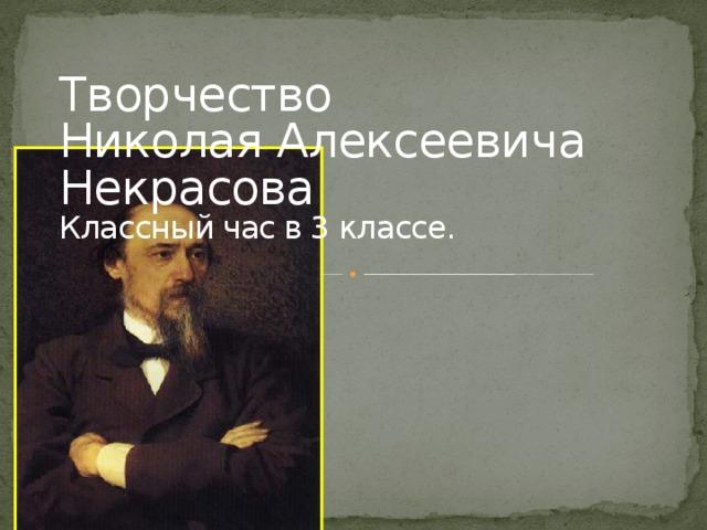 Творчество  Николая Алексеевича Некрасова  Классный час в 3 классе.