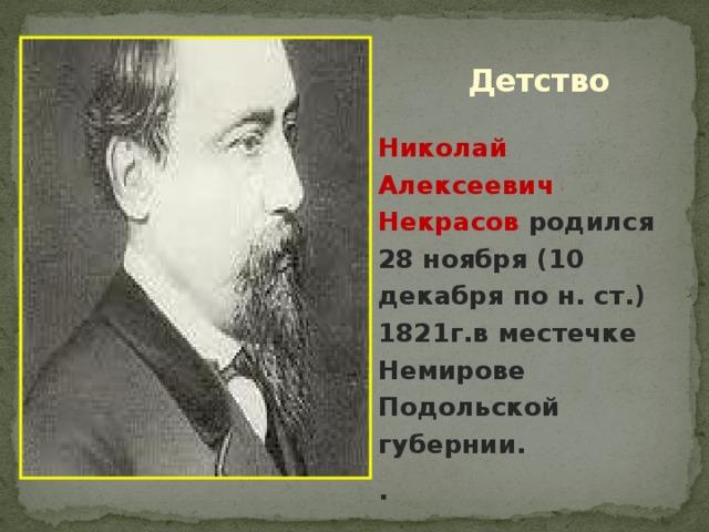 Детство Николай Алексеевич Некрасов родился 28 ноября (10 декабря по н. ст.) 1821г.в местечке Немирове Подольской губернии. .