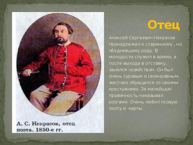 Отец Алексей Сергеевич Некрасов принадлежал к старинному , но обедневшему роду. В молодости служил в армии, а после выхода в отставку, занялся хозяйством. Он был очень суровым и своенравным, жестоко обращался со своими крестьянами. За малейшую провинность наказывал розгами. Очень любил псовую охоту и карты.