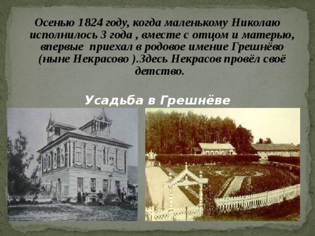 Осенью 1824 году, когда маленькому Николаю исполнилось 3 года , вместе с отцом и матерью, впервые приехал в родовое имение Грешнёво (ныне Некрасово ).Здесь Некрасов провёл своё детство.   Усадьба в Грешнёве