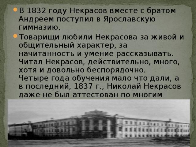 В 1832 году Некрасов вместе с братом Андреем поступил в Ярославскую гимназию. Товарищи любили Некрасова за живой и общительный характер, за начитанность и умение рассказывать. Читал Некрасов, действительно, много, хотя и довольно беспорядочно.   Четыре года обучения мало что дали, а в последний, 1837 г., Николай Некрасов даже не был аттестован по многим предметам. Под предлогом « расстроенного здоровья » Некрасов-отец забрал сына из гимназии ».