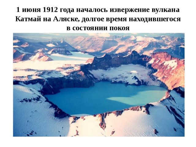 1 июня 1912 годаначалось извержениевулкана КатмайнаАляске, долгое время находившегося всостоянии покоя