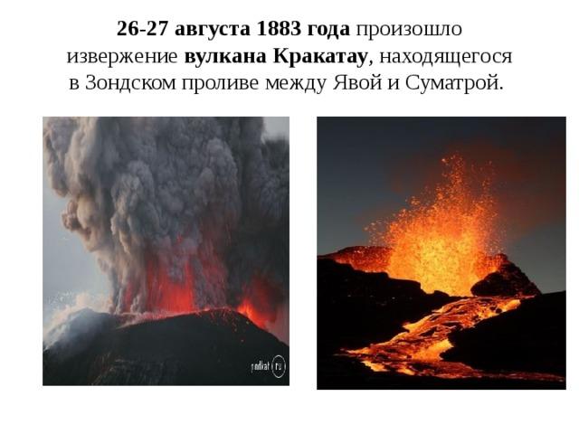 26‑27 августа 1883 года произошло извержение вулкана Кракатау , находящегося вЗондском проливе между Явой иСуматрой.