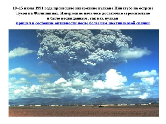 10–15 июня 1991 годапроизошло извержениевулкана Пинатубонаострове Лусон наФилиппинах. Извержение началось достаточно стремительно ибыло неожиданным, так каквулкан пришел всостояние активности после более чем шестивековой спячки