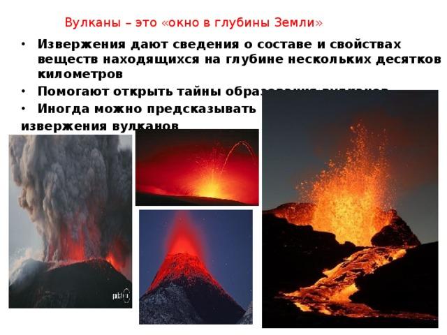 Вулканы – это «окно в глубины Земли» Извержения дают сведения о составе и свойствах веществ находящихся на глубине нескольких десятков километров Помогают открыть тайны образования вулканов Иногда можно предсказывать извержения вулканов