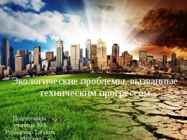 Экологические проблемы, вызванные техническим прогрессом Подготовила ученица 10А Родиченко Татьяна 2018 год