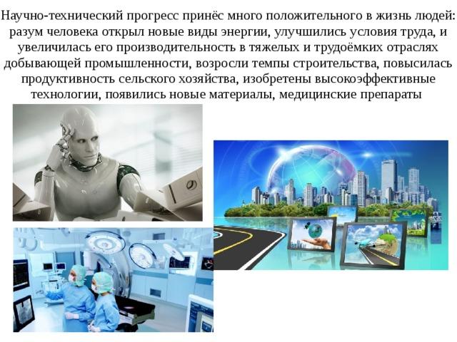 Научно-технический прогресс принёс много положительного в жизнь людей: разум человека открыл новые виды энергии, улучшились условия труда, и увеличилась его производительность в тяжелых и трудоёмких отраслях добывающей промышленности, возросли темпы строительства, повысилась продуктивность сельского хозяйства, изобретены высокоэффективные технологии, появились новые материалы, медицинские препараты