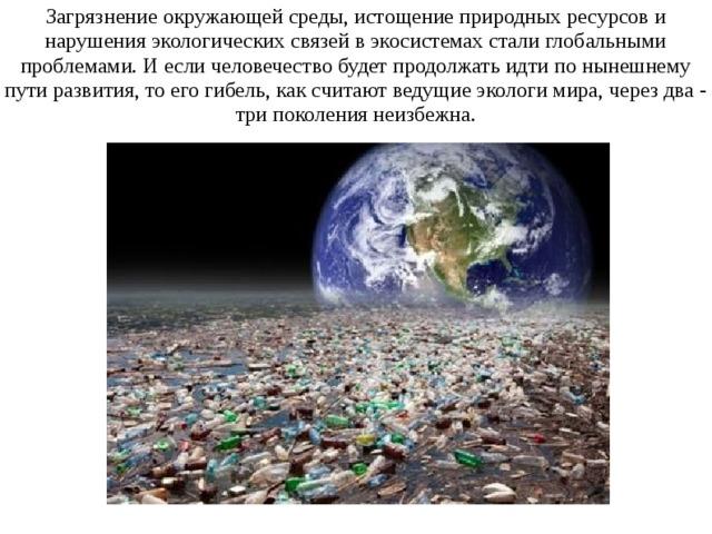 Загрязнение окружающей среды, истощение природных ресурсов и нарушения экологических связей в экосистемах стали глобальными проблемами. И если человечество будет продолжать идти по нынешнему пути развития, то его гибель, как считают ведущие экологи мира, через два - три поколения неизбежна.