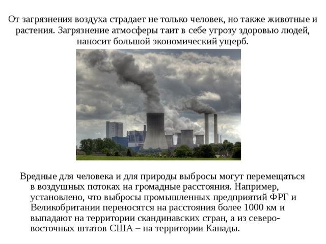 От загрязнения воздуха страдает не только человек, но также животные и растения. Загрязнение атмосферы таит в себе угрозу здоровью людей, наносит большой экономический ущерб. Вредные для человека и для природы выбросы могут перемещаться в воздушных потоках на громадные расстояния. Например, установлено, что выбросы промышленных предприятий ФРГ и Великобритании переносятся на расстояния более 1000 км и выпадают на территории скандинавских стран, а из северо-восточных штатов США – на территории Канады.