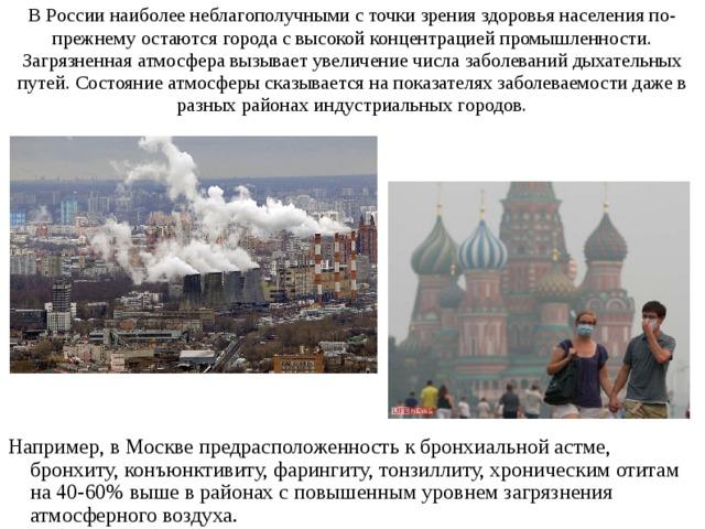 В России наиболее неблагополучными с точки зрения здоровья населения по-прежнему остаются города с высокой концентрацией промышленности. Загрязненная атмосфера вызывает увеличение числа заболеваний дыхательных путей. Состояние атмосферы сказывается на показателях заболеваемости даже в разных районах индустриальных городов. Например, в Москве предрасположенность к бронхиальной астме, бронхиту, конъюнктивиту, фарингиту, тонзиллиту, хроническим отитам на 40-60% выше в районах с повышенным уровнем загрязнения атмосферного воздуха.