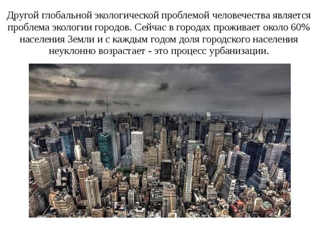 Другой глобальной экологической проблемой человечества является проблема экологии городов. Сейчас в городах проживает около 60% населения Земли и с каждым годом доля городского населения неуклонно возрастает - это процесс урбанизации.