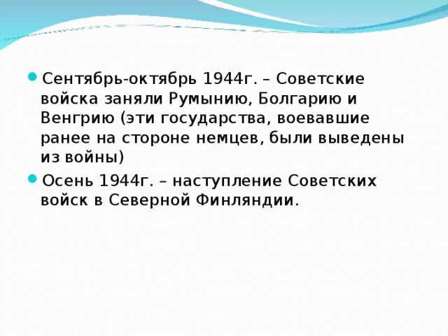 Сентябрь-октябрь 1944г. – Советские войска заняли Румынию, Болгарию и Венгрию (эти государства, воевавшие ранее на стороне немцев, были выведены из войны) Осень 1944г. – наступление Советских войск в Северной Финляндии.