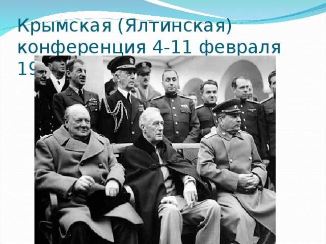 Крымская (Ялтинская) конференция 4-11 февраля 1945г.
