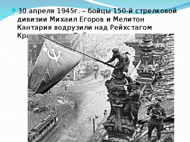 30 апреля 1945г. – бойцы 150-й стрелковой дивизии Михаил Егоров и Мелитон Кантария водрузили над Рейхстагом Красное знамя Победы