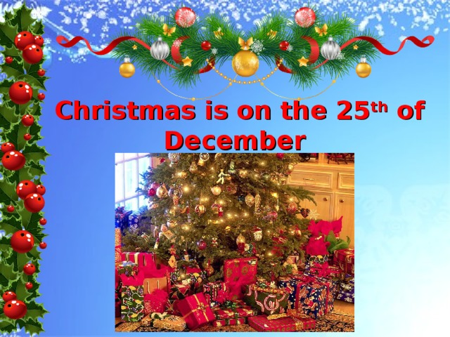Christmas is on the 25 th of December