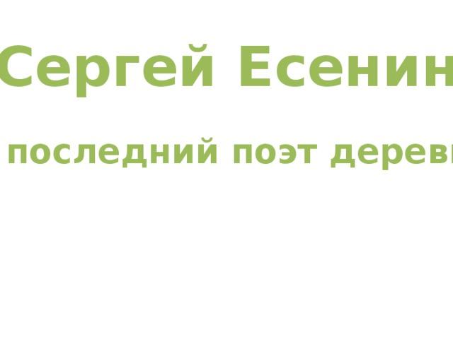 Сергей Есенин Я последний поэт деревни