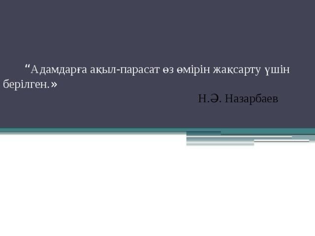 """"""" Адамдарға ақыл-парасат өз өмірін жақсарту үшін берілген. »  Н.Ә. Назарбаев"""