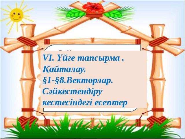 VI. Үйге тапсырма . Қайталау. §1-§8.Векторлар. Сәйкестендіру кестесіндегі есептер