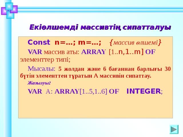Екіөлшемді массивтің сипатталуы Const   n=…; m=…;  { массив өлшемі } VAR  массив аты:  ARRAY  [1.. n,1..m]  OF  элемент тер типі; Мысалы:  5 жолдан және 6 бағаннан барлығы 30 бүтін элементтен тұратын А массивін сипаттау. Жазылуы : VAR А: ARRAY [1..5,1..6] OF INTEGER ; Шаблон для создания презентаций к урокам математики. Савченко Е.М. 13