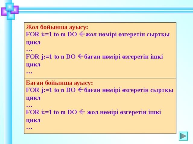 Жол бойынша ауысу: FOR i :=1 to m DO  жол нөмірі өзгеретін сыртқы цикл … FOR j :=1 to n DO  баған нөмірі өзгеретін ішкі цикл … Баған бойынша ауысу: FOR j :=1 to n DO  баған нөмірі өзгеретін сыртқы цикл … FOR i :=1 to m DO  жол нөмірі өзгеретін ішкі цикл …