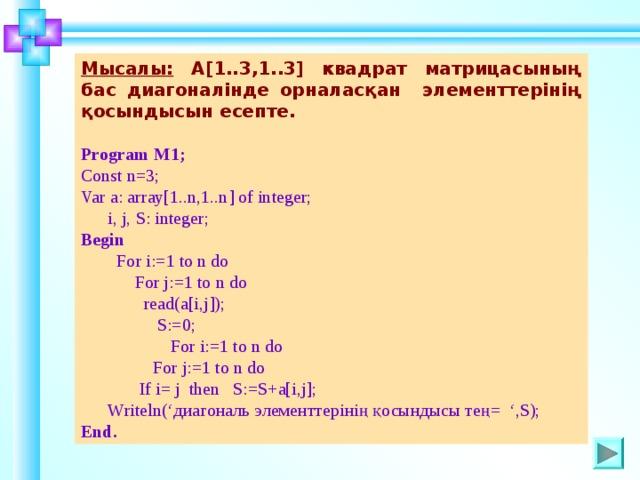 Мысалы:  A[1..3,1..3] квадрат матрицасының бас диагоналінде орналасқан элементтерінің қосындысын есепте.  Program М1 ; Const n=3; Var a: array[1..n,1..n] of integer;  i, j, S: integer; Begin  For i:=1 to n do   For j:=1 to n do   read(a[i,j]);  S:=0;  For i:=1 to n do  For j:=1 to n do  If i= j  then  S:=S+a[i,j];    Writeln(' диагональ элементтерінің қосындысы тең = ',S); End . Шаблон для создания презентаций к урокам математики. Савченко Е.М. 19
