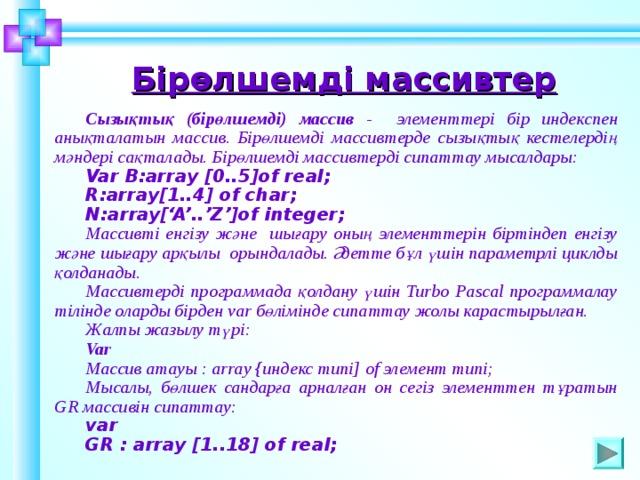 Бірөлшемді массивтер  Сызықтық (бірөлшемді) массив - элементтері бір индекспен анықталатын массив. Бірөлшемді массивтерде сызықтық кестелердің мәндері сақталады. Бірөлшемді массивтерді сипаттау мысалдары: Var B:array [0..5]of real; R:array[1..4] of char; N:array['A'..'Z']of integer; Массивті енгізу және шығару оның элементтерін біртіндеп енгізу және шығару арқылы орындалады. Әдетте бұл үшін параметрлі циклды қолданады. Массивтерді программада қолдану үшін Turbo Pascal программалау тілінде оларды бірден var бөлімінде сипаттау жолы карастырылған. Жалпы жазылу түрі: Var Массив атауы : array {индекс типі] of элемент типі; Мысалы, бөлшек сандарға арналған он сегіз элементтен тұратын GR массивін сипаттау: var GR : array [1..18] of real;  Шаблон для создания презентаций к урокам математики. Савченко Е.М. 6