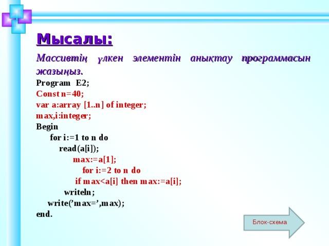 Мысалы:   Массивтің үлкен элементін анықтау программасын жазыңыз. Program E2; Const n=40; var a:array [1..n] of integer;  max,i:integer; Begin  for i:=1 to n do  read(a[i]);  max:=a[1];  for i:=2 to n do  if max  writeln;  write('max=',max); end.  Шаблон для создания презентаций к урокам математики. Савченко Е.М. Блок-схема 7