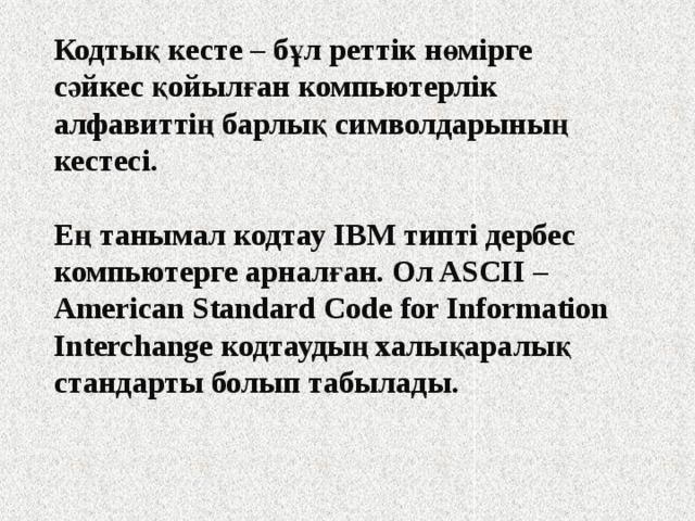 Кодтық кесте – бұл реттік нөмірге сәйкес қойылған компьютерлік алфавиттің барлық символдарының кестесі.  Ең танымал кодтау IBM типті дербес компьютерге арналған. Ол ASCII – American Standard Code for Information Interchange кодтаудың халықаралық стандарты болып табылады.