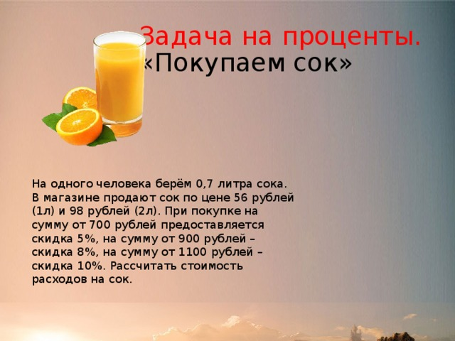 Задача на проценты. «Покупаем сок» На одного человека берём 0,7 литра сока. В магазине продают сок по цене 56 рублей (1л) и 98 рублей (2л). При покупке на сумму от 700 рублей предоставляется скидка 5%, на сумму от 900 рублей – скидка 8%, на сумму от 1100 рублей – скидка 10%. Рассчитать стоимость расходов на сок.