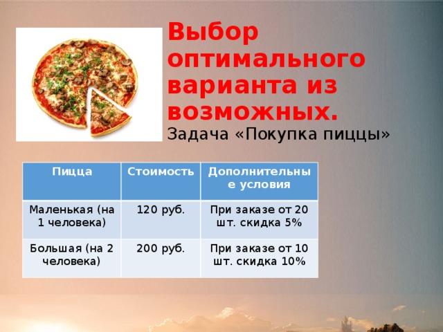 Выбор оптимального варианта из возможных.  Задача «Покупка пиццы» Пицца Маленькая (на 1 человека) Стоимость Дополнительные условия 120 руб. Большая (на 2 человека) При заказе от 20 шт. скидка 5% 200 руб. При заказе от 10 шт. скидка 10%